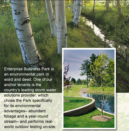 Enterprise Business Park is an environmental park in word and deed. One of our anchor tenants is the country's leading storm water solutions provider, which chose the Park specifcally for its environmental advantages - abundant foliage and a year-round stream - and performs real-world testing on-site.